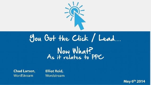 You Got the Click / Lead… Now What? As it relates to PPC