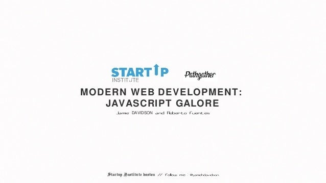 MODERN WEB DEVELOPMENT:   JAVASCRIPT GALORE       Jamie DAVIDSON and Roberto Fuentes   Startup Institute boston // follow ...