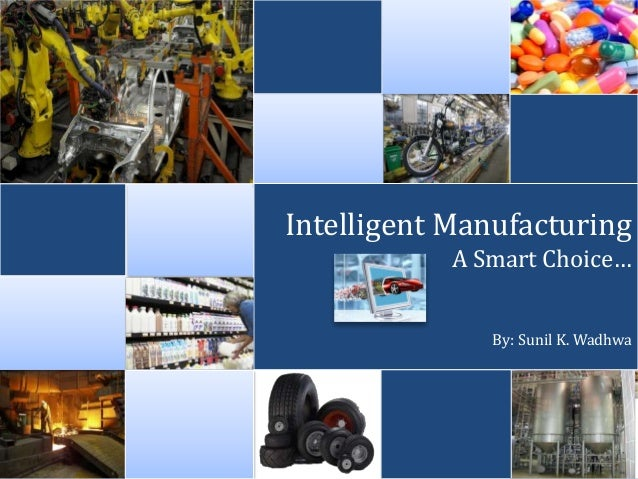 intelligent manufacturing Intelligent manufacturing systems dr surender kumar professor & head department of production eng 1 introduction the goal of intelligent manufacturing system is akin to any normal manufacturing.