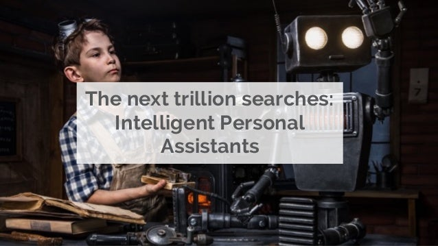The next trillion searches: Intelligent Personal Assistants