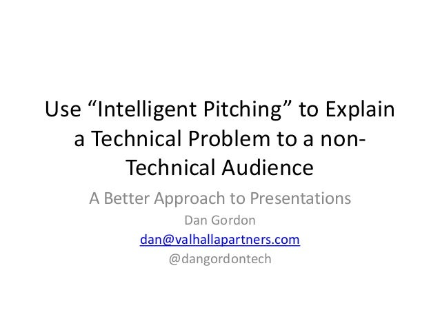 "Use ""Intelligent Pitching"" to Explain  a Technical Problem to a non-  Technical Audience  A Better Approach to Presentatio..."