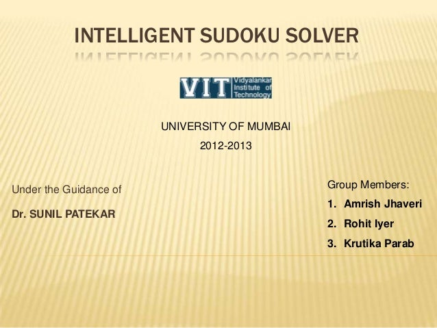 INTELLIGENT SUDOKU SOLVER Under the Guidance of Dr. SUNIL PATEKAR Group Members: 1. Amrish Jhaveri 2. Rohit Iyer 3. Krutik...
