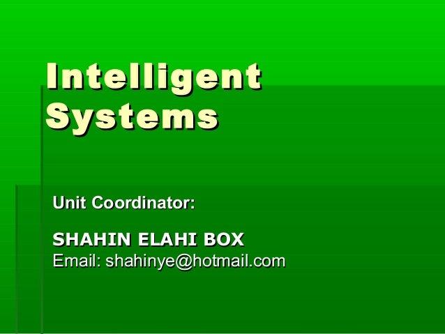 IntelligentIntelligent SystemsSystems Unit Coordinator:Unit Coordinator: SHAHIN ELAHI BOXSHAHIN ELAHI BOX Email: shahinye@...
