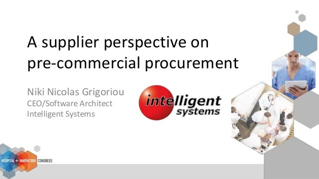 A supplier perspective on pre-commercial procurement Niki Nicolas Grigoriou CEO/Software Architect Intelligent Systems