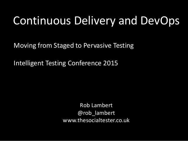 Continuous Delivery and DevOps Moving from Staged to Pervasive Testing Intelligent Testing Conference 2015 Rob Lambert @ro...