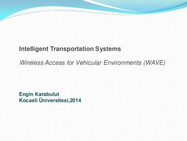 Intelligent Transportation Systems Wireless Access for Vehicular Environments (WAVE)  Engin Karabulut Kocaeli Üniversitesi...