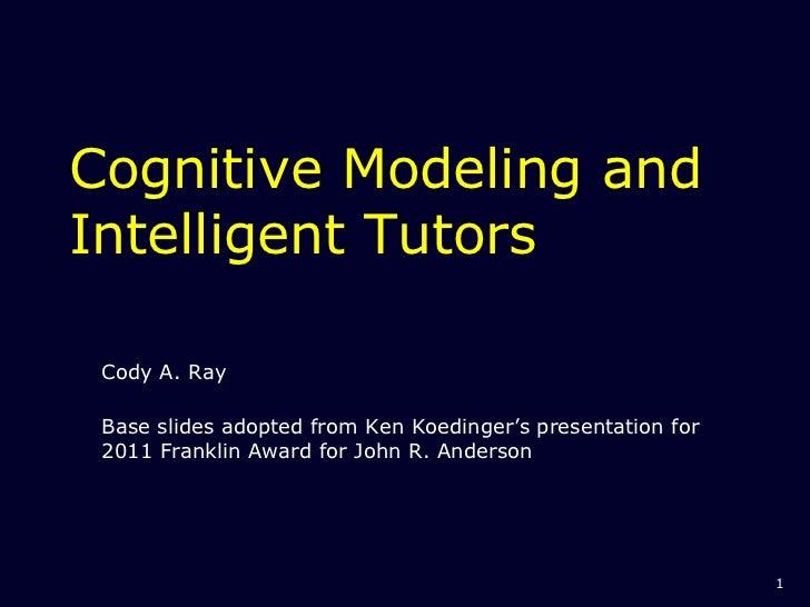 Cognitive Modeling and Intelligent Tutors Cody A. Ray Base slides adopted from Ken Koedinger's presentation for 2011 Frank...