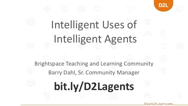 Intelligent Uses of Intelligent Agents Brightspace Teaching and Learning Community Barry Dahl, Sr. Community Manager bit.l...