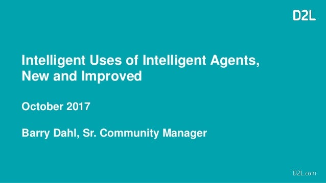 Intelligent Uses of Intelligent Agents, New and Improved October 2017 Barry Dahl, Sr. Community Manager