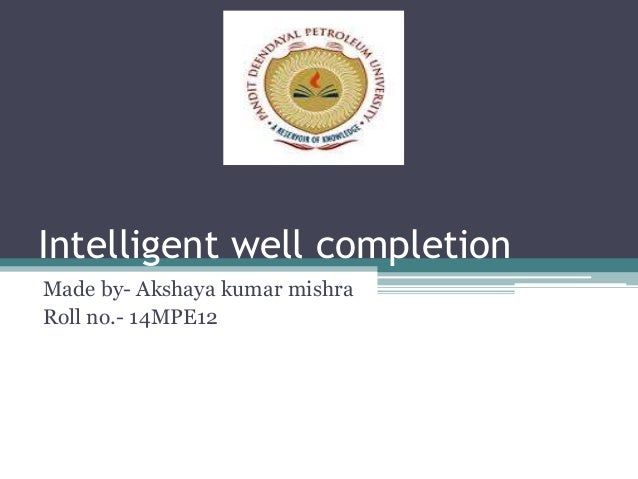 Intelligent well completion Made by- Akshaya kumar mishra Roll no.- 14MPE12