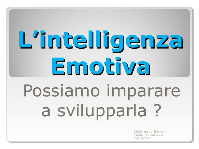 L'intelligenzaL'intelligenza EmotivaEmotiva Possiamo imparare a svilupparla ? L'Intelligenza Emotiva - Possiamo imparare a...
