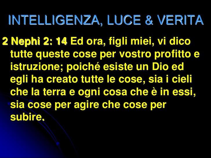 INTELLIGENZA, LUCE & VERITA2 Nephi 2: 14 Ed ora, figli miei, vi dico  tutte queste cose per vostro profitto e  istruzione;...