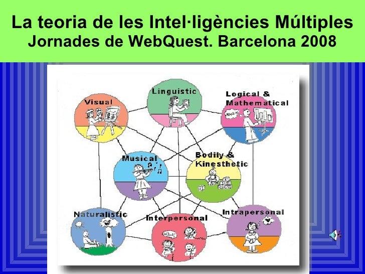 La teoria de les Intel·ligències Múltiples Jornades de WebQuest. Barcelona 2008