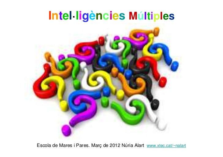 Intel·ligències MúltiplesEscola de Mares i Pares. Març de 2012 Núria Alart www.xtec.cat/~nalart