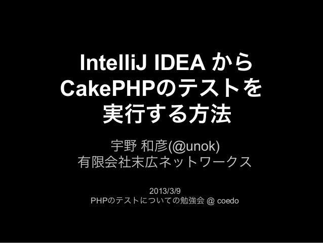 IntelliJ IDEA からCakePHPのテストを    実行する方法   宇野 和彦(@unok) 有限会社末広ネットワークス          2013/3/9  PHPのテストについての勉強会 @ coedo