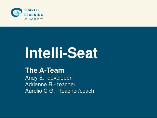 Intelli-SeatThe A-TeamAndy E.- developerAdrienne R.- teacherAurelio C-G. - teacher/coach