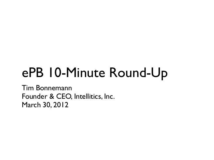 ePB 10-Minute Round-UpTim BonnemannFounder & CEO, Intellitics, Inc.March 30, 2012