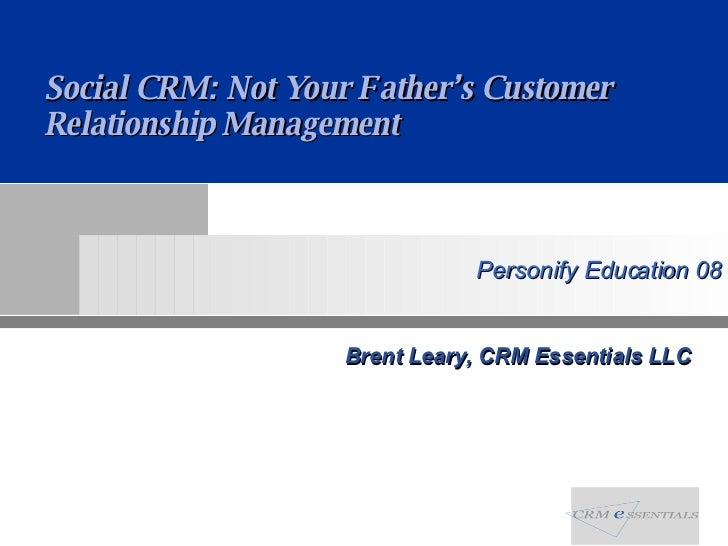 Brent Leary, CRM Essentials LLC Social CRM: Not Your Father's Customer Relationship Management
