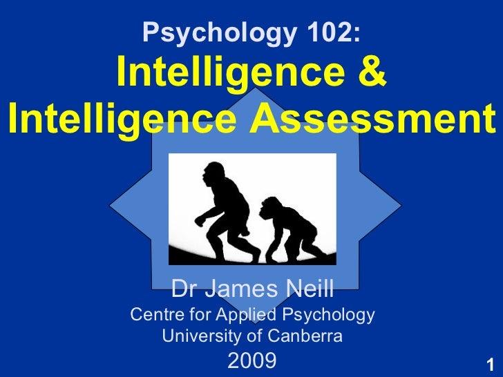 Psychology 102: Intelligence & Intelligence Assessment Dr James Neill Centre for Applied Psychology University of Canberra...