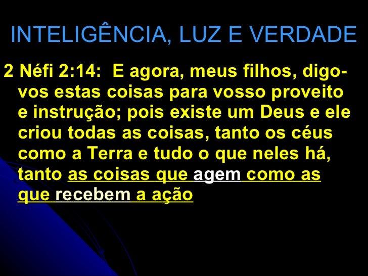 INTELIGÊNCIA, LUZ E VERDADE <ul><li>2 Néfi 2:14:  E agora, meus filhos, digo-vos estas coisas para vosso proveito e instru...