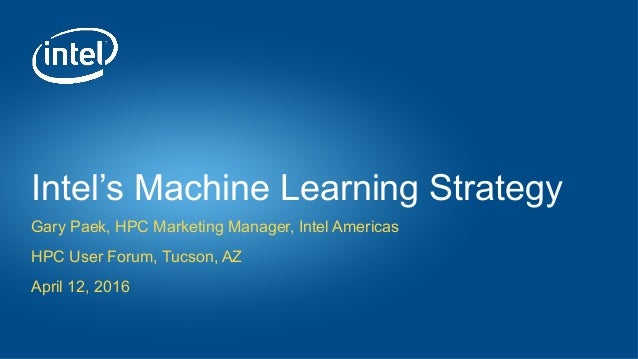 Intel's Machine Learning Strategy Gary Paek, HPC Marketing Manager, Intel Americas HPC User Forum, Tucson, AZ April 12, 20...