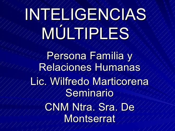 INTELIGENCIAS MÚLTIPLES Persona Familia y Relaciones Humanas Lic. Wilfredo Marticorena Seminario CNM Ntra. Sra. De Montser...