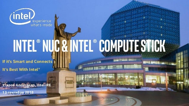 Intel®NUC&intel®computestick If it's Smart and Connects It's Best With Intel® Угаров Александр, Intel IRE 13 сентября 2018