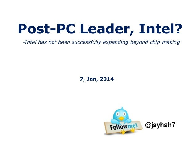 Post-PC Leader, Intel? -Intel has not been successfully expanding beyond chip making  7, Jan, 2014  @jayhah7