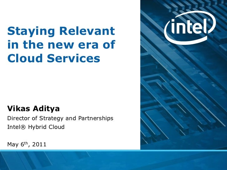 Staying Relevantin the new era ofCloud ServicesVikas AdityaDirector of Strategy and PartnershipsIntel® Hybrid CloudMay 6th...