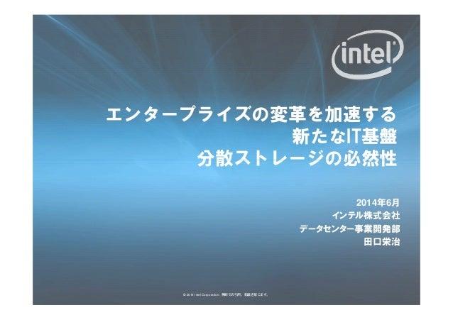 エンタープライズの変革を加速する 新たなIT基盤 分散ストレージの必然性 © 2014 Intel Corporation. 無断での引用、転載を禁じます。 分散ストレージの必然性 2014年6月 インテル株式会社 データセンター事業開発部 田...