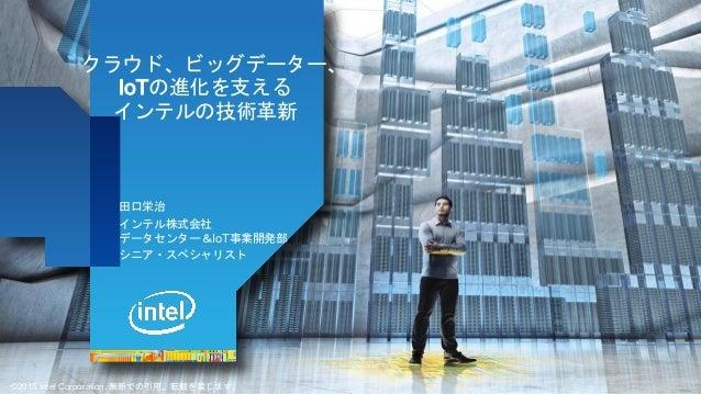 クラウド、ビッグデーター、 IoTの進化を支える インテルの技術革新 田口栄治 インテル株式会社 データセンター&IoT事業開発部 シニア・スペシャリスト ©2015 Intel Corporation. 無断での引用、転載を禁じます。