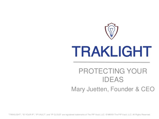 "PROTECTING YOURIDEASMary Juetten, Founder & CEO""TRAKLIGHT"", ""ID YOUR IP"", ""IP VAULT"", and ""IP CLOUD"" are registered tradem..."