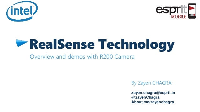 RealSense Technology Overview and demos with R200 Camera By Zayen CHAGRA zayen.chagra@esprit.tn @zayenChagra About.me/zaye...