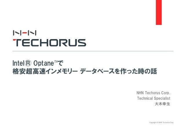Copyright © NHN Techorus Corp. NHN Techorus Corp. Technical Specialist 大木幸生 Intel® Optane™で 格安超高速インメモリー データベースを作った時の話