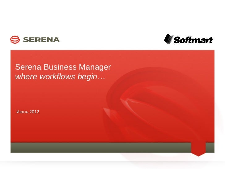 Serena Business Manager    where workflows begin…    Июнь 20121                       SERENA SOFTWARE INC.
