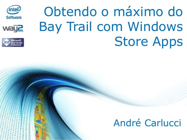 Obtendo o máximo do Bay Trail com Windows Store Apps  André Carlucci