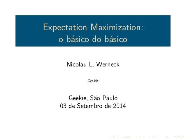 Expectation Maximization:  o básico do básico  Nicolau L. Werneck  Geekie  Geekie, São Paulo  03 de Setembro de 2014