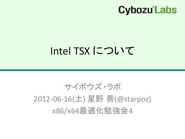 Intel  TSX  について サイボウズ・ラボ   2012-‐06-‐16(土)  星野 喬(@starpoz)   x86/x64最適化勉強会4