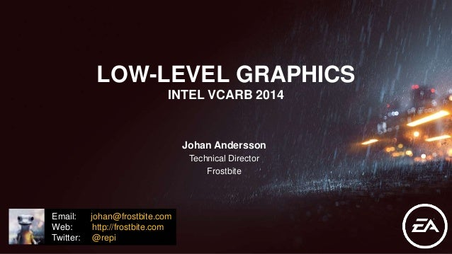 Johan Andersson Technical Director Frostbite LOW-LEVEL GRAPHICS INTEL VCARB 2014 Email: johan@frostbite.com Web: http://fr...