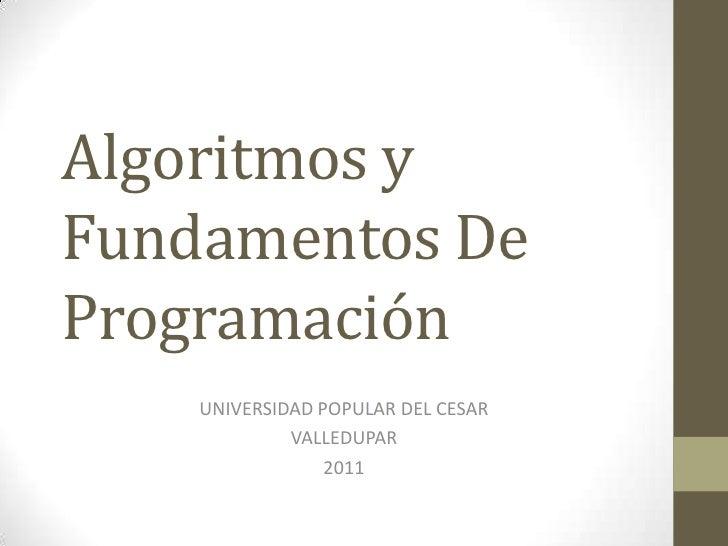 Algoritmos y Fundamentos De Programación<br />UNIVERSIDAD POPULAR DEL CESAR<br />VALLEDUPAR <br />2011<br />