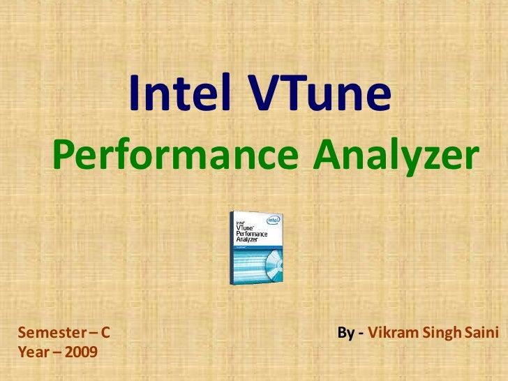 Intel VTune    Performance AnalyzerSemester – C           By - Vikram Singh SainiYear – 2009