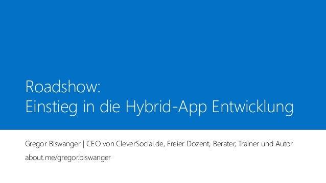 Roadshow: Einstieg in die Hybrid-App Entwicklung Gregor Biswanger | CEO von CleverSocial.de, Freier Dozent, Berater, Train...