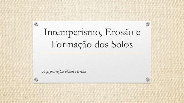 Intemperismo, Erosão e Formação dos Solos Prof. Juarez Cavalcante Ferreira