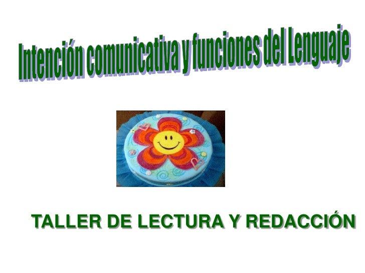 IntencióncomunicativayfuncionesdelLenguaje<br />TALLER DE LECTURA Y REDACCIÓN<br />