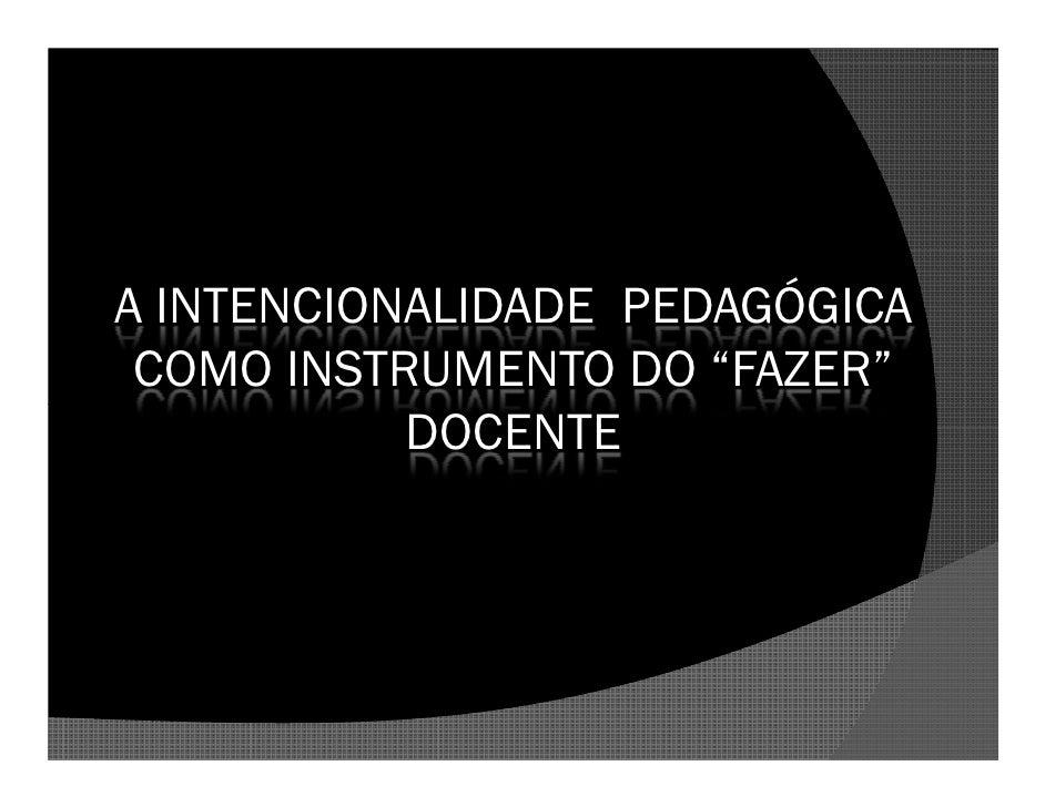 """A INTENCIONALIDADE PEDAGÓGICA  COMO INSTRUMENTO DO """"FAZER""""            DOCENTE"""