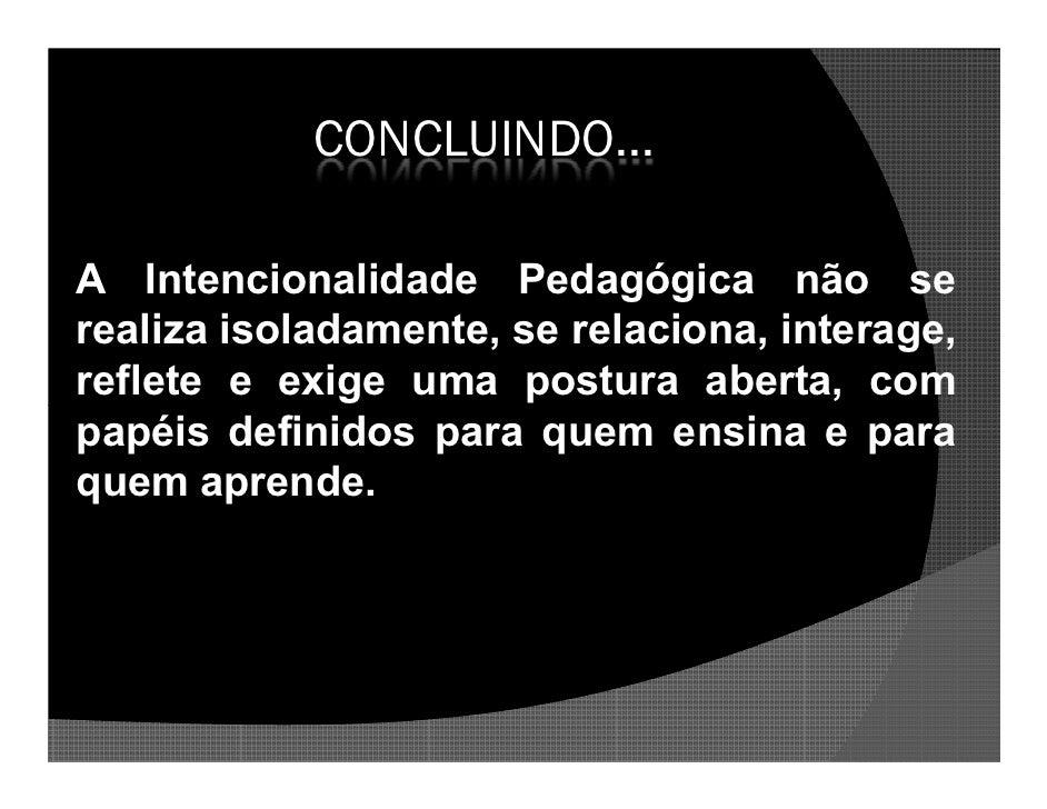 CONCLUINDO...  A Intencionalidade Pedagógica não se realiza isoladamente, se relaciona, interage, reflete e exige uma post...