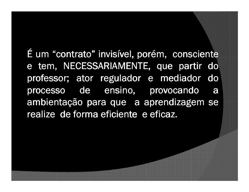 """É um """"contrato"""" invisível, porém, consciente e tem, NECESSARIAMENTE, que partir do professor; professor; ator regulador e ..."""
