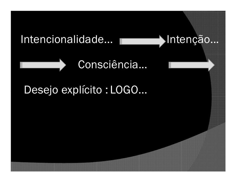 Intencionalidade...          Intenção...             Consciência...  Desejo explícito : LOGO...