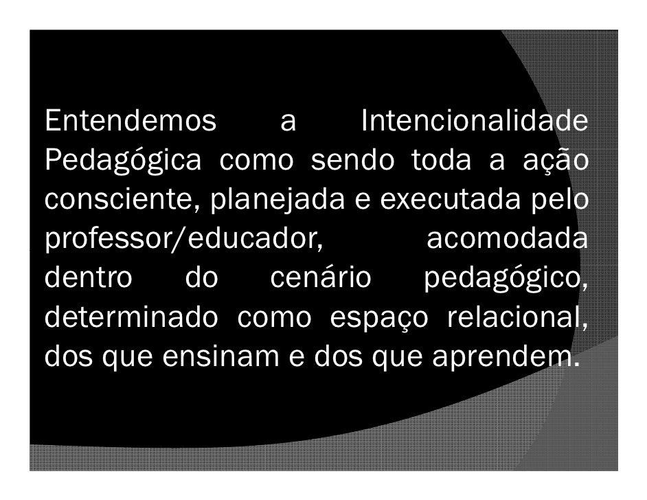 Entendemos       a    Intencionalidade Pedagógica como sendo toda a ação consciente, planejada e executada pelo professor/...