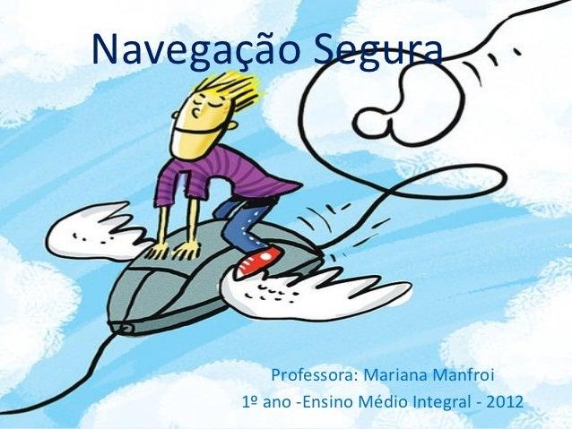 Navegação Segura          Professora: Mariana Manfroi      1º ano -Ensino Médio Integral - 2012